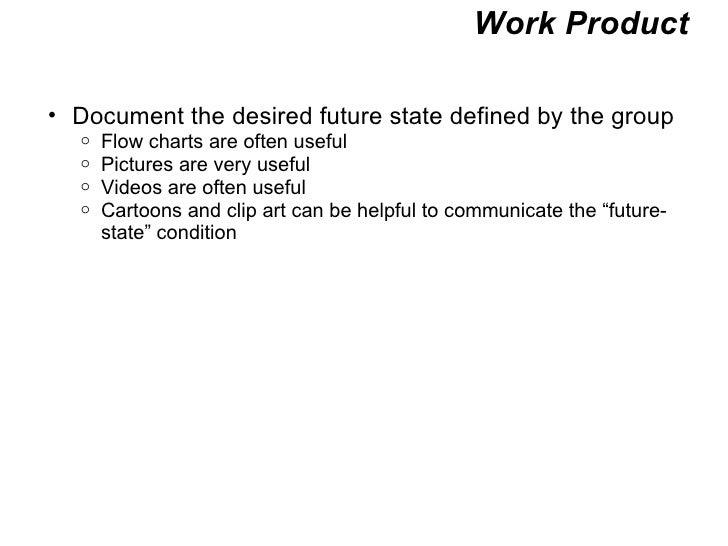 Work Product <ul><ul><li>Document the desired future state defined by the group </li></ul></ul><ul><ul><ul><li>Flow charts...