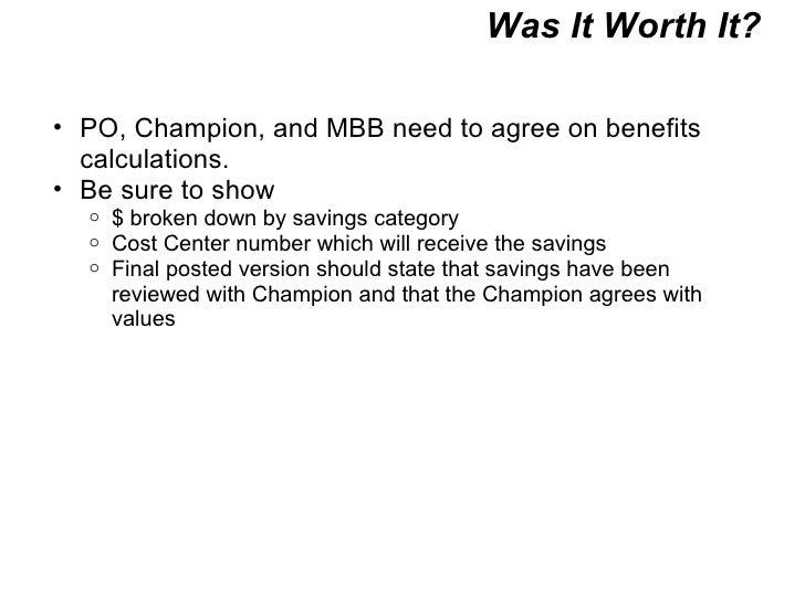 Was It Worth It? <ul><ul><li>PO, Champion, and MBB need to agree on benefits calculations. </li></ul></ul><ul><ul><li>Be s...
