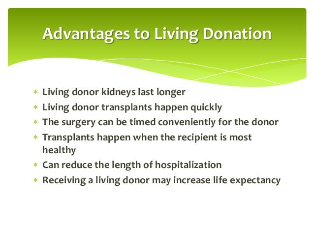 living renal donation Most donors have no long term ill effects from living with a single kidney ensure living kidney donors have annual follow-up including blood pressure assessment, urine analysis for protein, and estimation of renal function box 1: advantages of living donor over deceased donor kidney transplants .