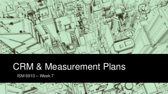 CRM & Measurement PlansISM 6910 – Week 7