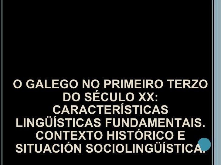 O GALEGO NO PRIMEIRO TERZO DO SÉCULO XX: CARACTERÍSTICAS LINGÜÍSTICAS FUNDAMENTAIS. CONTEXTO HISTÓRICO E SITUACIÓN SOCIOLI...