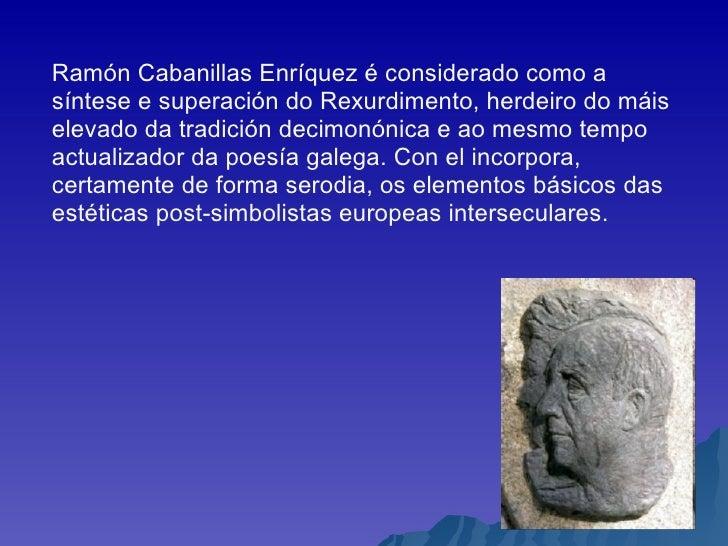 Ramón Cabanillas Enríquez é considerado como a síntese e superación do Rexurdimento, herdeiro do máis elevado da tradición...