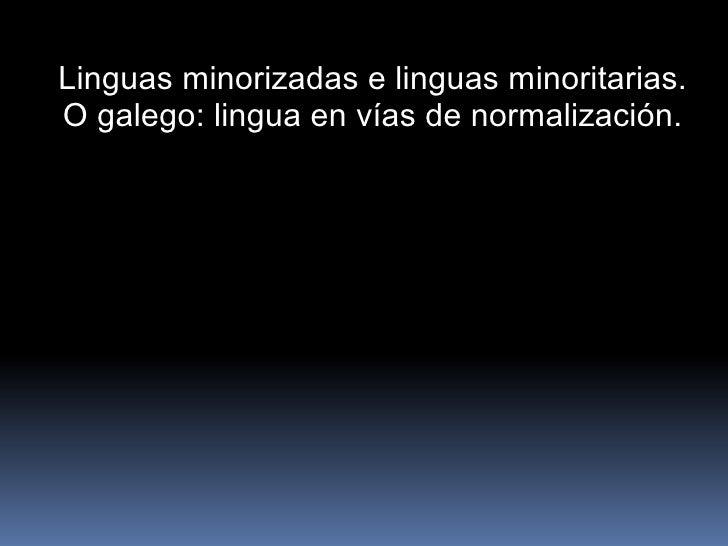 Linguas minorizadas e linguas minoritarias. O galego: lingua en vías de normalización.