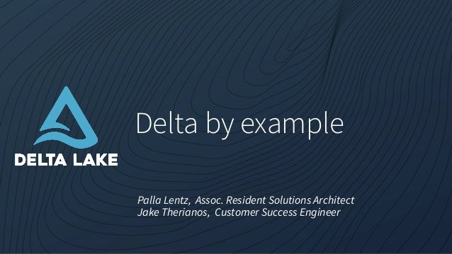 Delta by example Palla Lentz, Assoc. Resident Solutions Architect Jake Therianos, Customer Success Engineer
