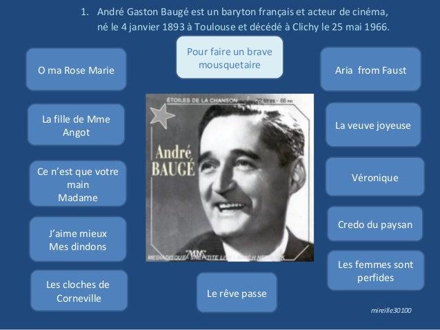 1. André Gaston Baugé est un baryton français et acteur de cinéma, né le 4 janvier 1893 à Toulouse et décédé à Clichy le 2...