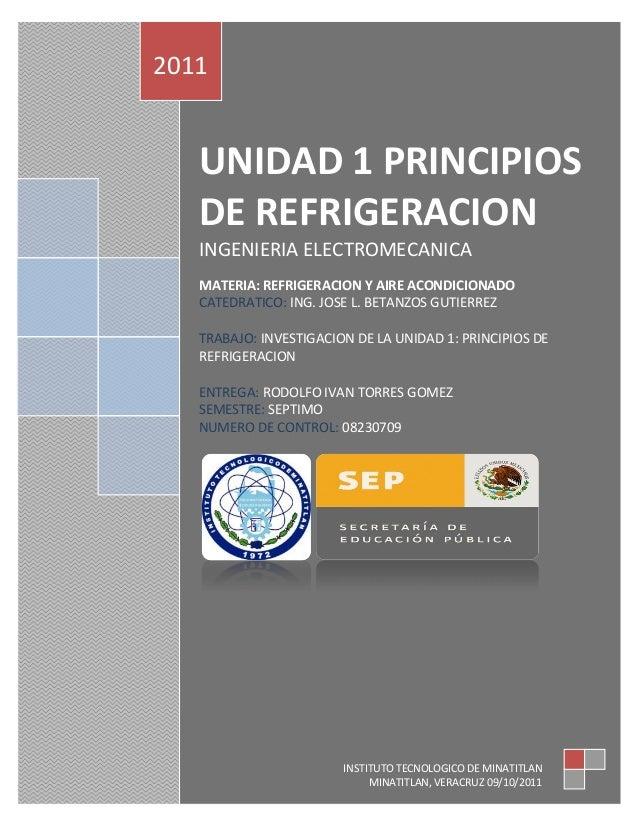 UNIDAD 1 PRINCIPIOSDE REFRIGERACIONINGENIERIA ELECTROMECANICAMATERIA: REFRIGERACION Y AIRE ACONDICIONADOCATEDRATICO: ING. ...