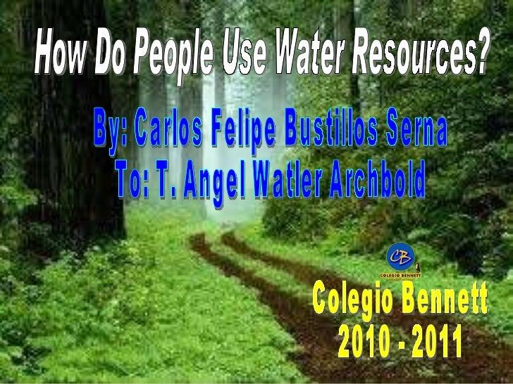 How Do People Use Water Resources? By: Carlos Felipe Bustillos Serna To: T. Angel Watler Archbold Colegio Bennett 2010 - 2...