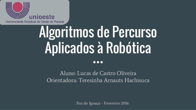 Algoritmos de Percurso Aplicados à Robótica Aluno: Lucas de Castro Oliveira Orientadora: Teresinha Arnauts Hachisuca Foz d...