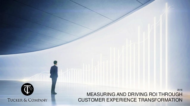 2016 MEASURING AND DRIVING ROI THROUGH CUSTOMER EXPERIENCE TRANSFORMATION