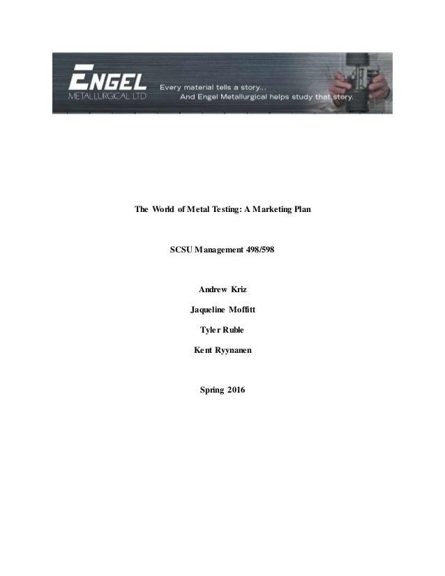 The World of Metal Testing: A Marketing Plan SCSU Management 498/598 Andrew Kriz Jaqueline Moffitt Tyler Ruble Kent Ryynan...
