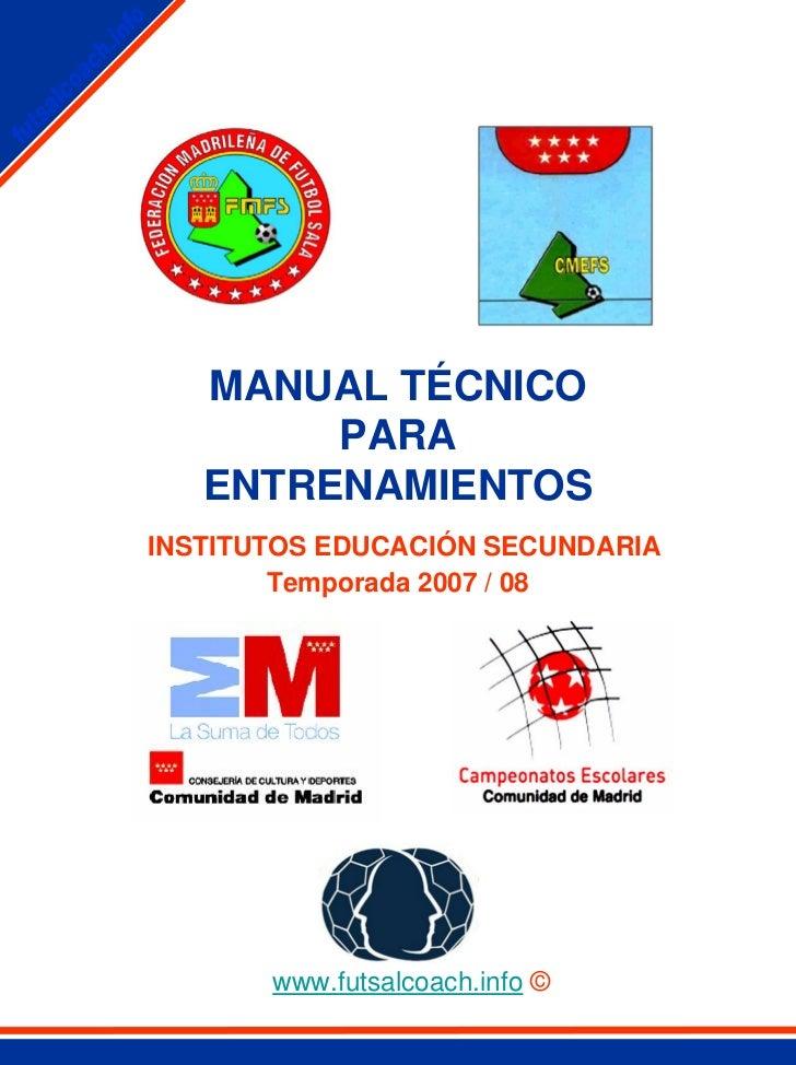 MANUAL TÉCNICO        PARA   ENTRENAMIENTOSINSTITUTOS EDUCACIÓN SECUNDARIA        Temporada 2007 / 08       www.futsalcoac...