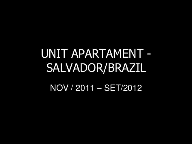 UNIT APARTAMENT - SALVADOR/BRAZIL NOV / 2011 – SET/2012