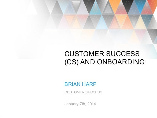 1 CUSTOMER SUCCESS (CS) AND ONBOARDING BRIAN HARP CUSTOMER SUCCESS January 7th, 2014