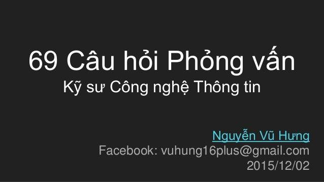 69 Câu hỏi Phỏng vấn Kỹ sư Công nghệ Thông tin Nguyễn Vũ Hưng Facebook: vuhung16plus@gmail.com 2015/12/02