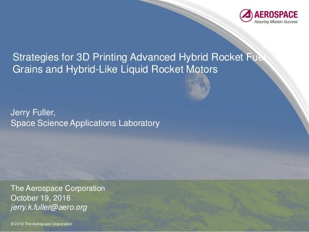 © 2016 The Aerospace Corporation Strategies for 3D Printing Advanced Hybrid Rocket Fuel Grains and Hybrid-Like Liquid Rock...