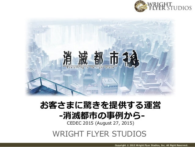 Copyright  ©  2015  Wright  Flyer  Studios,  Inc.  All  Right  Reserved. WRIGHT  FLYER  STUDIOS お客さまに驚きを提供する運営   -‐‑‒消滅都市の...