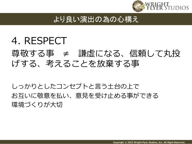 Copyright © 2015 Wright Flyer Studios, Inc. All Right Reserved. 4. RESPECT 尊敬する事 ≠ 謙虚になる、信頼して丸投 げする、考えることを放棄する...
