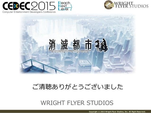 Copyright © 2015 Wright Flyer Studios, Inc. All Right Reserved. WRIGHT FLYER STUDIOS ご清聴ありがとうございました