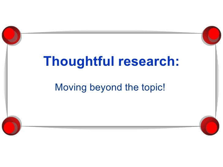 Thoughtful research: Moving beyond the topic!