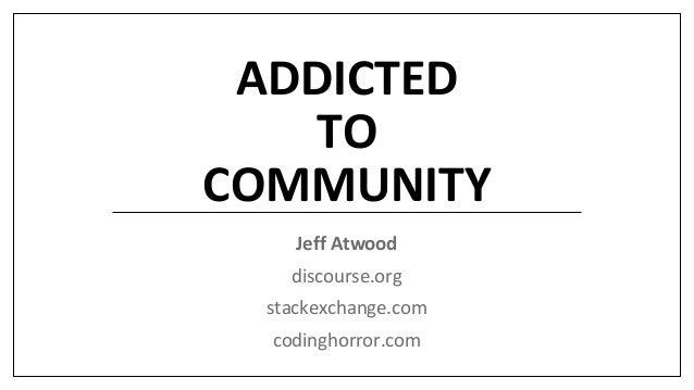 ADDICTED TO COMMUNITY Jeff Atwood discourse.org stackexchange.com codinghorror.com