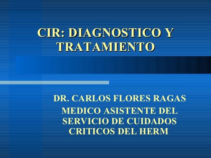 CIR: DIAGNOSTICO Y TRATAMIENTO DR. CARLOS FLORES RAGAS MEDICO ASISTENTE DEL SERVICIO DE CUIDADOS CRITICOS DEL HERM