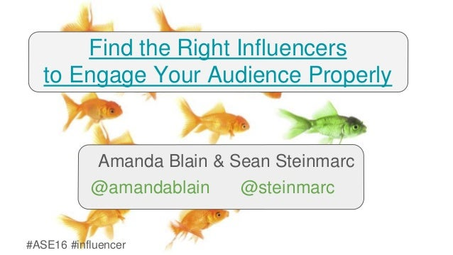 #ASE16 #influencer Find the Right Influencers to Engage Your Audience Properly Amanda Blain & Sean Steinmarc @amandablain ...