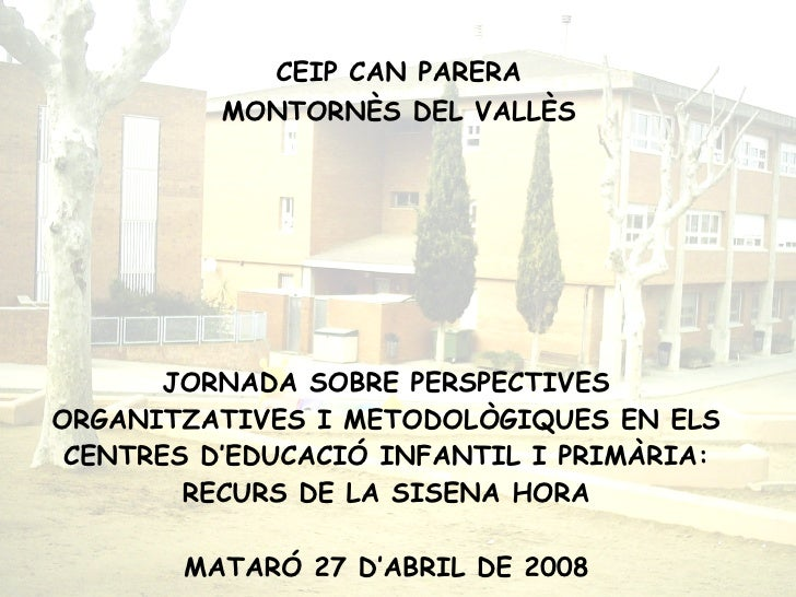 <ul><li>CEIP CAN PARERA </li></ul><ul><li>MONTORNÈS DEL VALLÈS </li></ul>JORNADA SOBRE PERSPECTIVES ORGANITZATIVES I METOD...