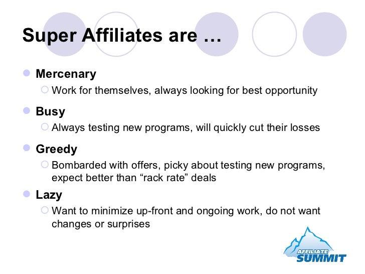 Super Affiliates are … <ul><li>Mercenary </li></ul><ul><ul><li>Work for themselves, always looking for best opportunity </...