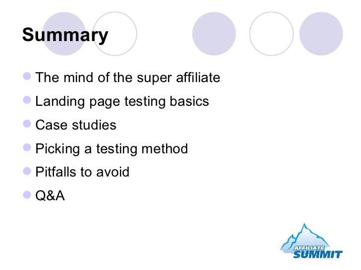 Summary <ul><li>The mind of the super affiliate </li></ul><ul><li>Landing page testing basics </li></ul><ul><li>Case studi...