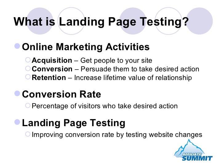 What is Landing Page Testing? <ul><li>Online Marketing Activities </li></ul><ul><ul><li>Acquisition  – Get people to your ...