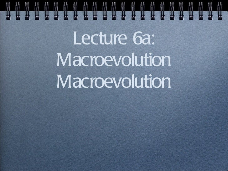 Lecture 6a: Macroevolution Macroevolution