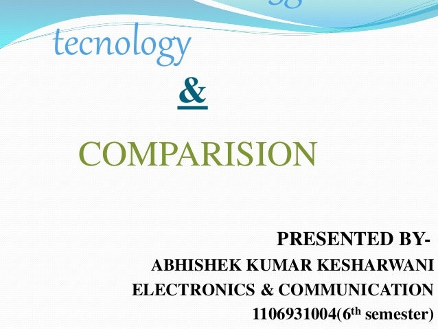 tecnology & COMPARISION PRESENTED BY- ABHISHEK KUMAR KESHARWANI ELECTRONICS & COMMUNICATION 1106931004(6th semester)