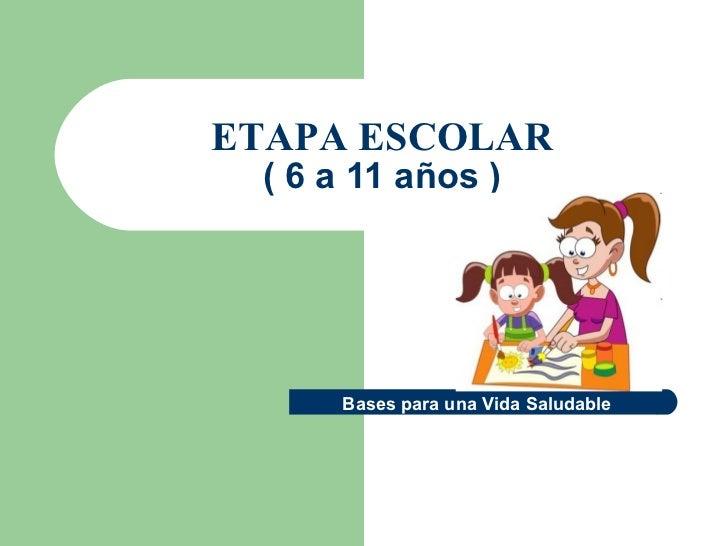 ETAPA ESCOLAR ( 6 a 11 años ) Bases para una Vida Saludable