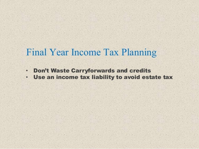 Final Year Income Tax Planning • Don't Waste Carryforwards and credits • Use an income tax liability to avoid estate tax