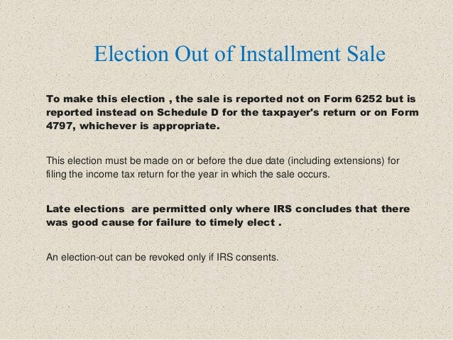 To make this election , the sale is reported not on Form 6252 but is reported instead on Schedule D for the taxpayer's ret...