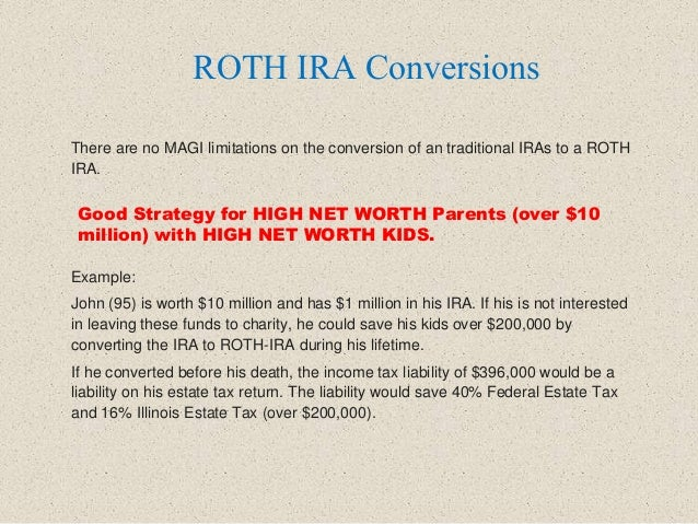 There are no MAGI limitations on the conversion of an traditional IRAs to a ROTH IRA. Example: John (95) is worth $10 mill...
