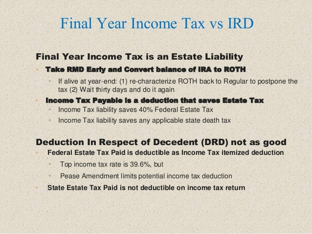 Final Year Income Tax is an Estate Liability • Take RMD Early and Convert balance of IRA to ROTH • If alive at year-end: (...