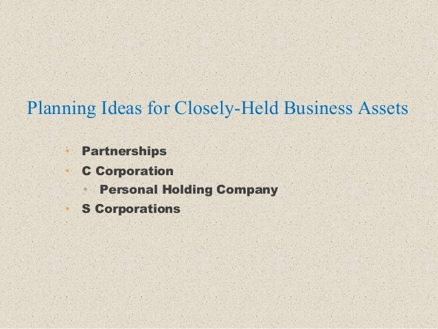 • Partnerships • C Corporation • Personal Holding Company • S Corporations Planning Ideas for Closely-Held Business Assets