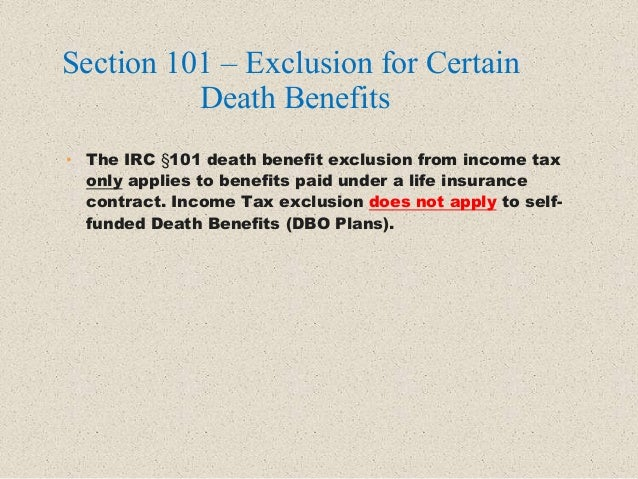 • The IRC §101 death benefit exclusion from income tax only applies to benefits paid under a life insurance contract. Inco...