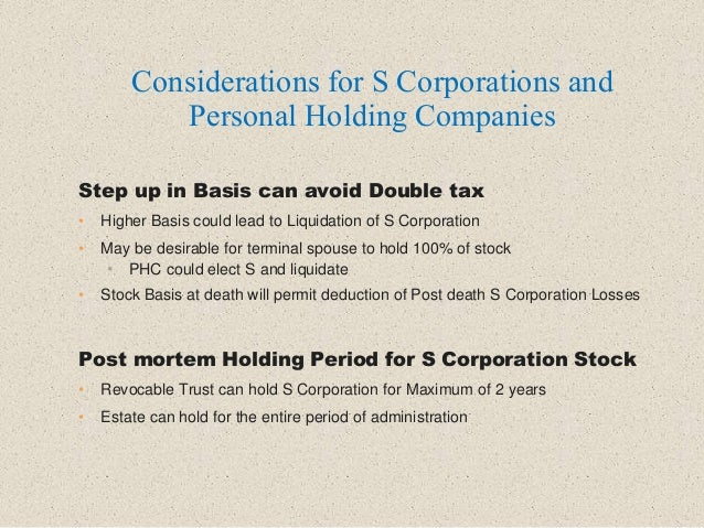 Step up in Basis can avoid Double tax • Higher Basis could lead to Liquidation of S Corporation • May be desirable for ter...