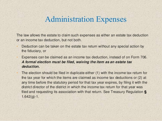 The law allows the estate to claim such expenses as either an estate tax deduction or an income tax deduction, but not bot...
