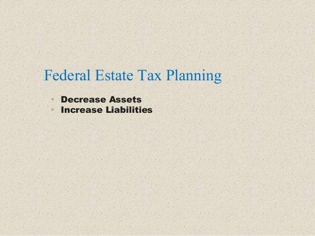 • Decrease Assets • Increase Liabilities Federal Estate Tax Planning