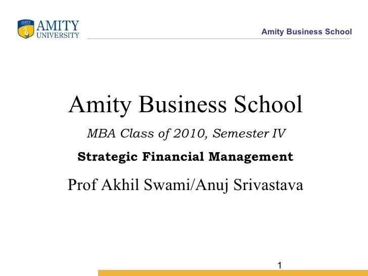Amity Business School MBA Class of 2010, Semester IV Strategic Financial Management Prof Akhil Swami/Anuj Srivastava