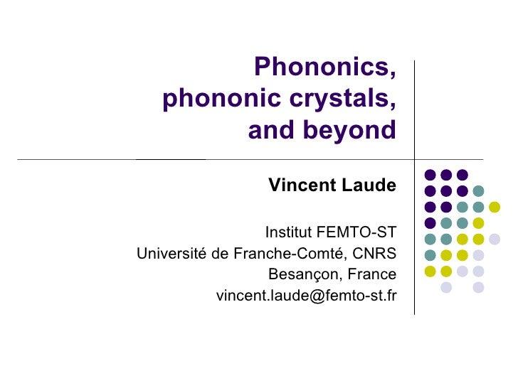 Phononics,    phononic crystals,         and beyond                   Vincent Laude                     Institut FEMTO-ST ...