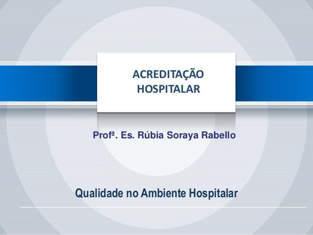 Qualidade no Ambiente Hospitalar ACREDITAÇÃO HOSPITALAR Profª. Es. Rúbia Soraya Rabello