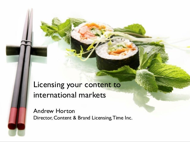 Licensing your content to international markets Andrew Horton Director, Content & Brand Licensing,Time Inc.