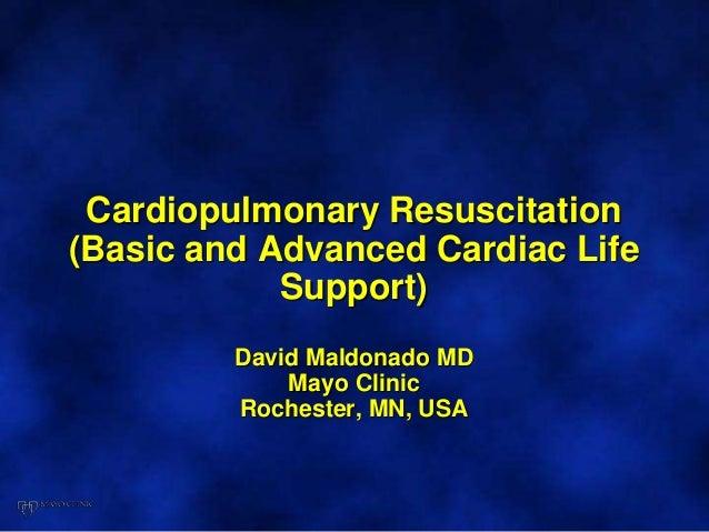 Cardiopulmonary Resuscitation (Basic and Advanced Cardiac Life Support) David Maldonado MD Mayo Clinic Rochester, MN, USA