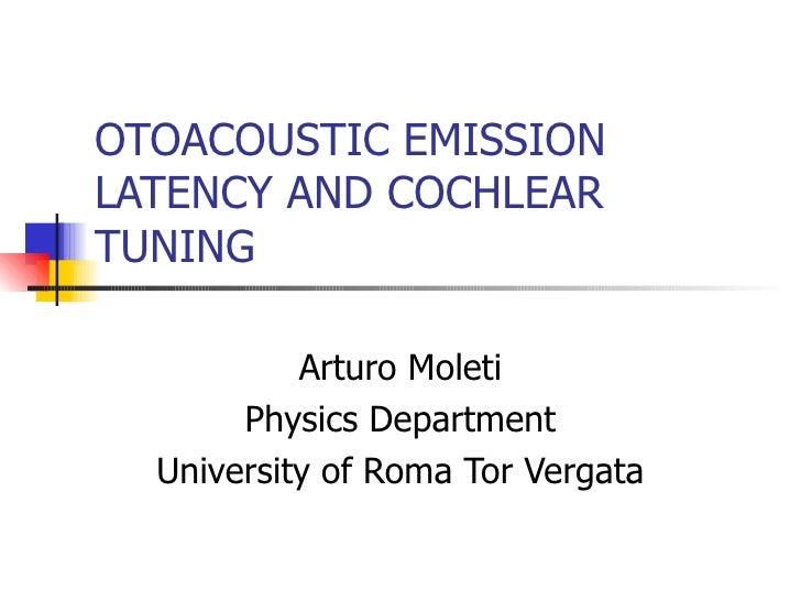 OTOACOUSTIC EMISSION LATENCY AND COCHLEAR TUNING Arturo Moleti Physics Department University of Roma Tor Vergata