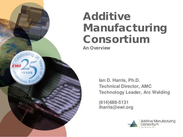 Additive Manufacturing Consortium An Overview Ian D. Harris, Ph.D. Technical Director, AMC Technology Leader, Arc Welding ...