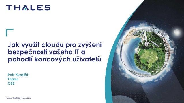 www.thalesgroup.com Jak využít cloudu pro zvýšení bezpečnosti vašeho IT a pohodlí koncových uživatelů Petr Kunstát Thales ...